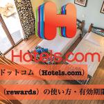 ポイント制度「ホテルズドットコム リワード(hotels.com rewards)」の使い方・有効期限の確認方法
