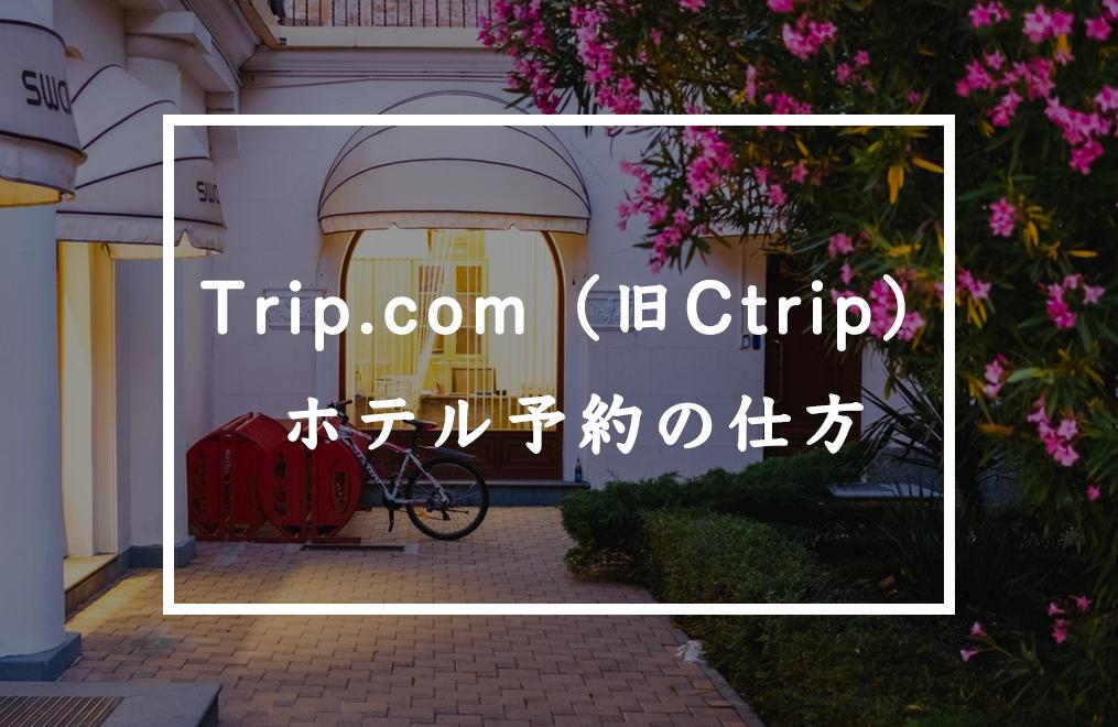 Trip.com(旧Ctrip)でホテル予約をする方法。ホテル予約の確認・キャンセル方法も紹介