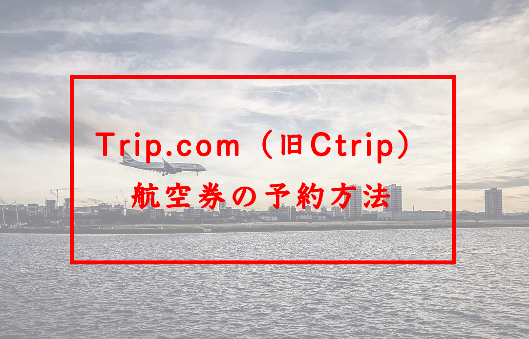 Trip.com(旧Ctrip)で航空券予約をする方法