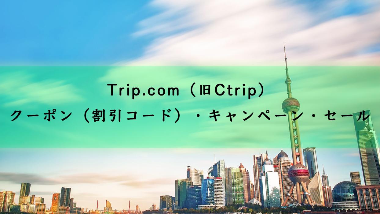 Trip.com(旧Ctrip)のクーポン(割引コード)・キャンペーン・セール
