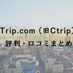 Trip.com(旧Ctrip)評判・口コミまとめ