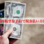 海外・国内航空券予約で現金払いする方法まとめ