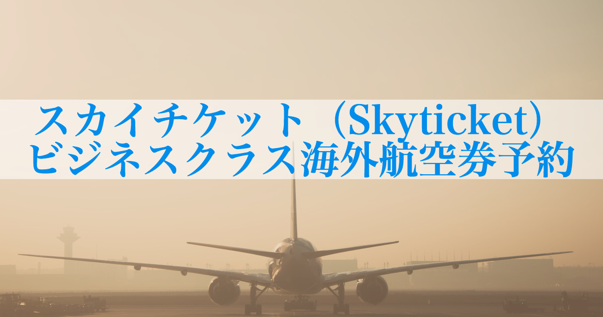 スカイチケット(Skyticket)でビジネスクラスの海外航空券予約をする方法