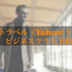 ヤフートラベル(Yahoo!トラベル)でビジネスクラス予約をする方法と注意点