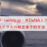 エアトリ(airtrip.jp・旧DeNAトラベル)でビジネスクラスの海外航空券を予約する方法