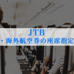 JTBで国内・海外航空券の座席指定の方法