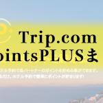 Trip.comのPointsPLUSプログラムまとめ