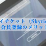 スカイチケット(Skyticket)の無料会員登録のメリットとは?登録方法やクーポンの有無についても紹介
