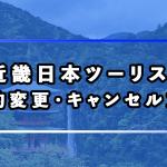 近畿日本ツーリストで国内・海外ツアーの予約変更・キャンセルをする方法と取消料を紹介