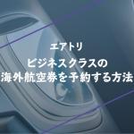 エアトリでビジネスクラスの海外航空券を予約する方法