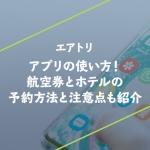 エアトリのアプリの使い方!航空券とホテルの予約方法と注意点も紹介